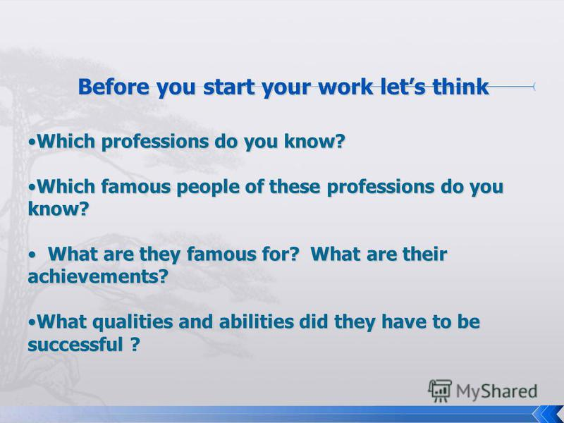 Before you start your work lets think Which professions do you know?Which professions do you know? Which famous people of these professions do you know?Which famous people of these professions do you know? What are they famous for? What are their ach