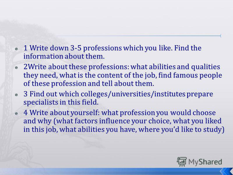 1 Write down 3-5 professions which you like. Find the information about them. 1 Write down 3-5 professions which you like. Find the information about them. 2Write about these professions: what abilities and qualities they need, what is the content of