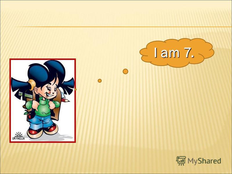 I am 7.