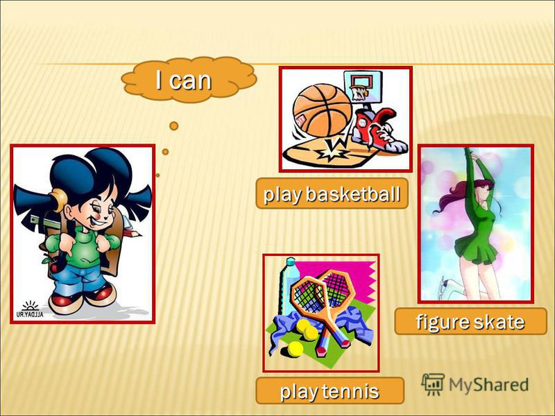 I can play basketball figure skate play tennis