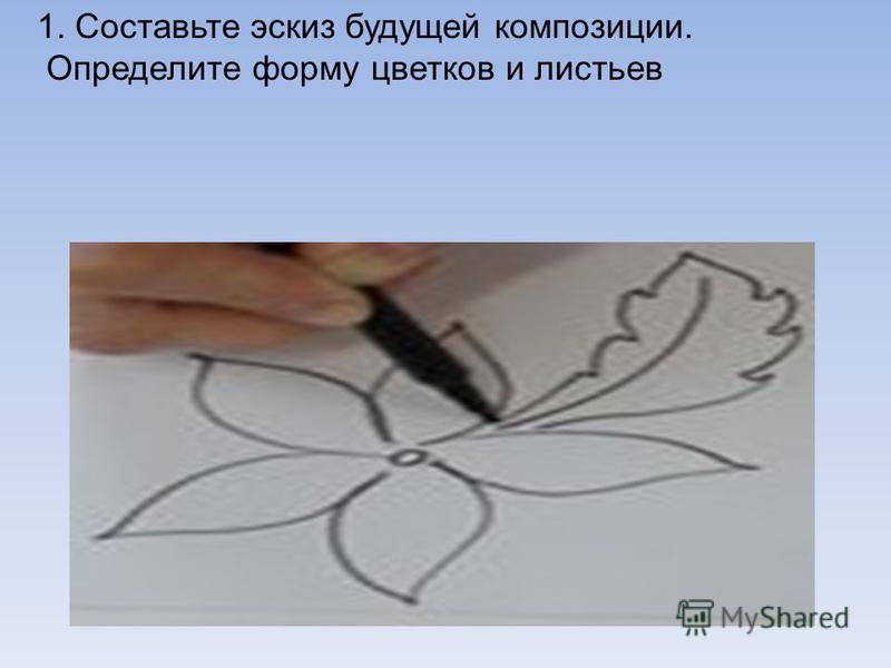 1. Составьте эскиз будущей композиции. Определите форму цветков и листьев