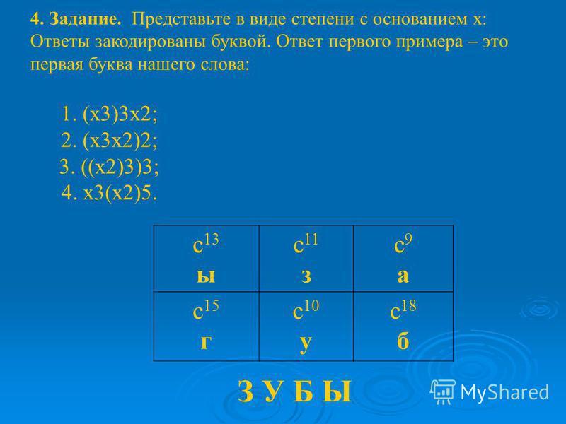 4. Задание. Представьте в виде степени с основанием х: Ответы закодированы буквой. Ответ первого примера – это первая буква нашего слова: 1. (х 3)3 х 2; 2. (х 3 х 2)2; 3. ((х 2)3)3; 4. х 3(х 2)5. с 13 ы с 11 з с 9 ас 9 а с 15 г с 10 у с 18 б З У Б Ы