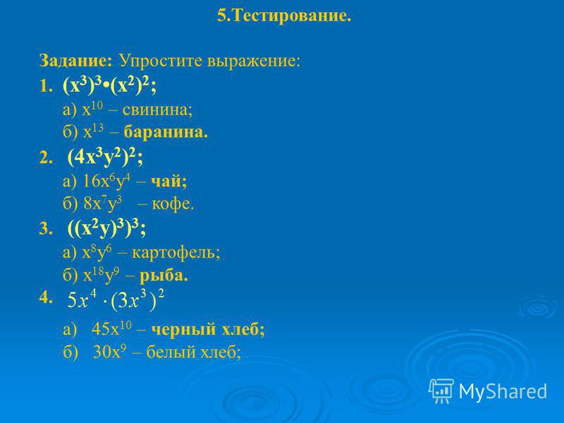 5.Тестирование. Задание: Упростите выражение: 1. (х 3 ) 3 (х 2 ) 2 ; а) х 10 – свинина; б) х 13 – баранина. 2. (4 х 3 у 2 ) 2 ; а) 16 х 6 у 4 – чай; б) 8 х 7 у 3 – кофе. 3. ((х 2 у) 3 ) 3 ; а) х 8 у 6 – картофель; б) х 18 у 9 – рыба. 4. а) 45 х 10 –