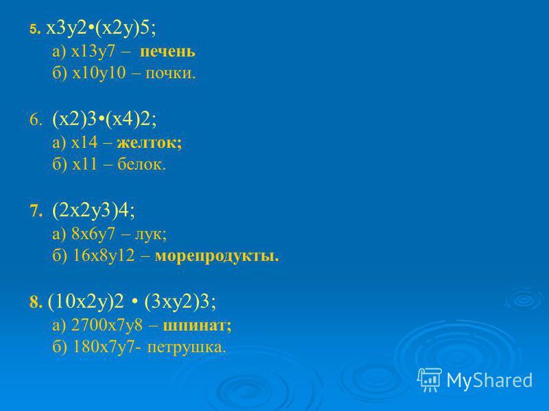 5. х 3 у 2(x2 у)5; а) x13 у 7 – печень б) х 10 у 10 – почки. 6. (х 2)3(х 4)2; а) х 14 – желток; б) х 11 – белок. 7. (2x2y3)4; а) 8x6y7 – лук; б) 16x8y12 – морепродукты. 8. (10 х 2y)2 (3 хy2)3; а) 2700 х 7y8 – шпинат; б) 180 х 7y7- петрушка.