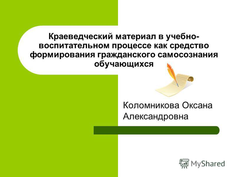 Краеведческий материал в учебно- воспитательном процессе как средство формирования гражданского самосознания обучающихся Коломникова Оксана Александровна