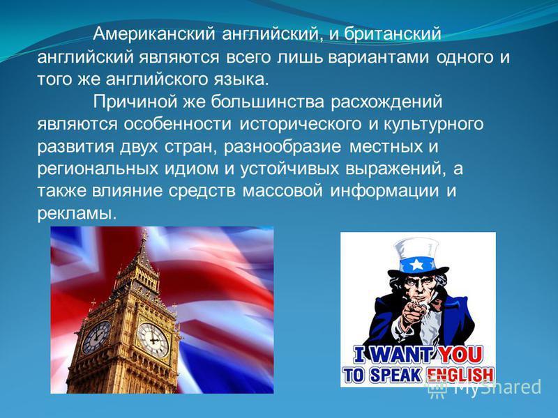 Американский английский, и британский английский являются всего лишь вариантами одного и того же английского языка. Причиной же большинства расхождений являются особенности исторического и культурного развития двух стран, разнообразие местных и регио