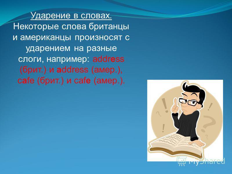 Ударение в словах. Некоторые слова британцы и американцы произносят с ударением на разные слоги, например: address (брит.) и address (амер.), cafe (брит.) и cafe (амер.).