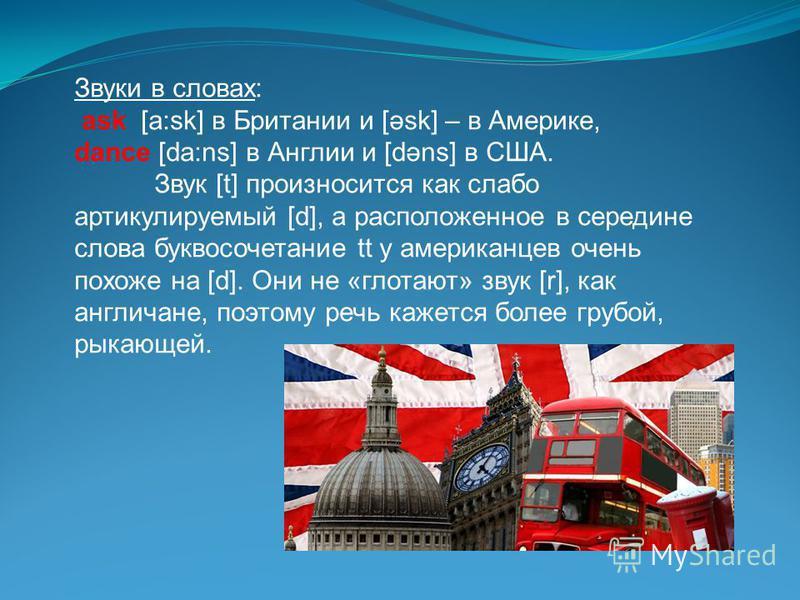Звуки в словах: ask [a:sk] в Британии и [əsk] – в Америке, dance [da:ns] в Англии и [dəns] в США. Звук [t] произносится как слабо артикулируемый [d], а расположенное в середине слова буквосочетание tt у американцев очень похоже на [d]. Они не «глотаю