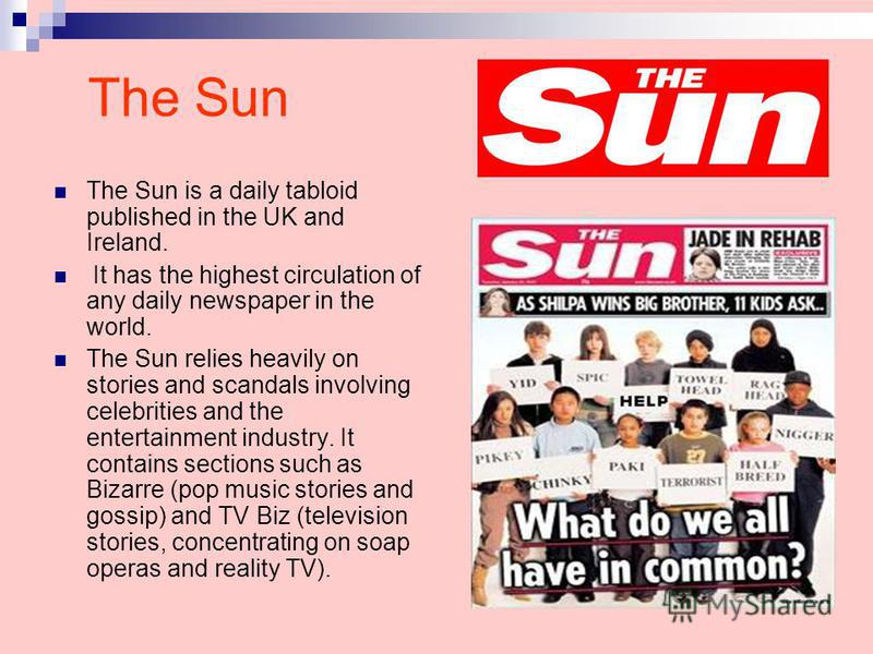The Sun The Sun is a daily tabloid published in the UK and Ireland. It has the highest circulation of any daily newspaper in the world. The Sun relies heavily on stories and scandals involving celebrities and the entertainment industry. It contains s