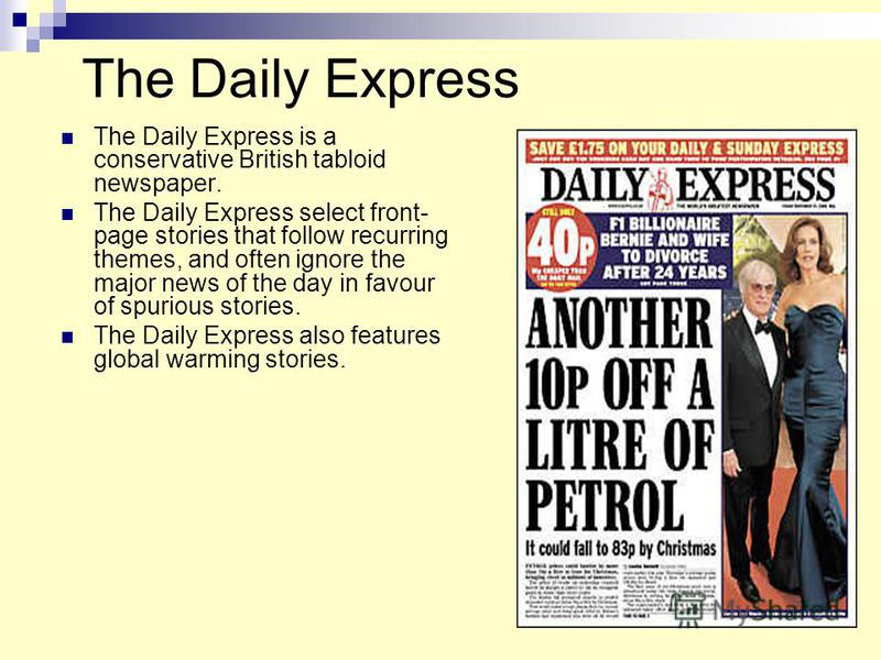 The Daily Express The Daily Express is a conservative British tabloid newspaper. The Daily Express select front- page stories that follow recurring themes, and often ignore the major news of the day in favour of spurious stories. The Daily Express al