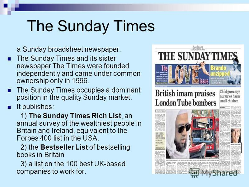 The Sunday Times a Sunday broadsheet newspaper. The Sunday Times and its sister newspaper The Times were founded independently and came under common ownership only in 1996. The Sunday Times occupies a dominant position in the quality Sunday market. I