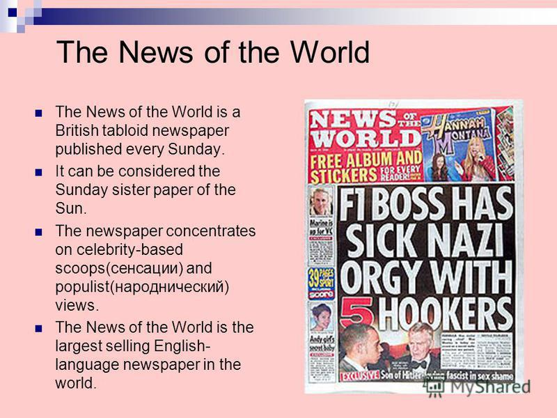 The News of the World The News of the World is a British tabloid newspaper published every Sunday. It can be considered the Sunday sister paper of the Sun. The newspaper concentrates on celebrity-based scoops(сенсации) and populist(народнический) vie