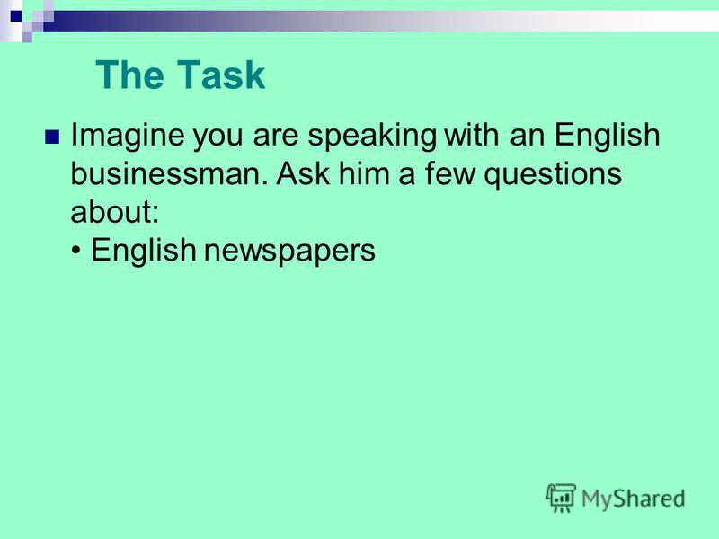 The Task Imagine you are speaking with an English businessman. Ask him a few questions about: English newspapers