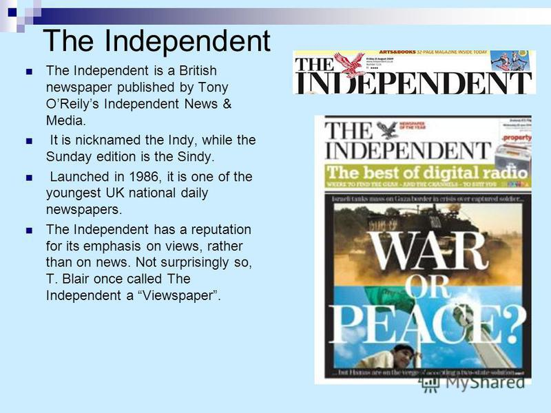 The Independent The Independent is a British newspaper published by Tony OReilys Independent News & Media. It is nicknamed the Indy, while the Sunday edition is the Sindy. Launched in 1986, it is one of the youngest UK national daily newspapers. The
