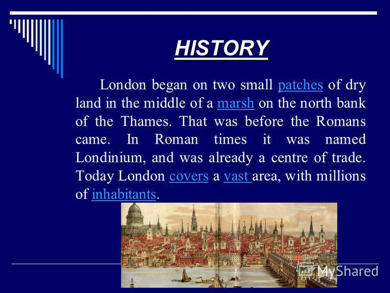 London began on two small patches of dry land in the middle of a marsh on the north bank of the Thames. That was before the Romans came. In Roman times it was named Londinium, and was already a centre of trade. Today London covers a vast area, with m