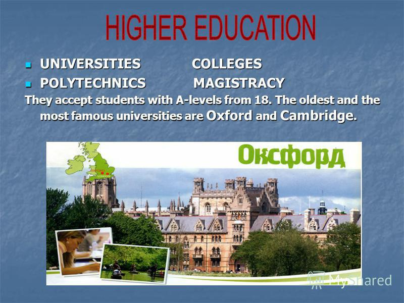 UNIVERSITIES COLLEGES UNIVERSITIES COLLEGES POLYTECHNICS MAGISTRACY POLYTECHNICS MAGISTRACY They accept students with A-levels from 18. The oldest and the most famous universities are Oxford and Cambridge.