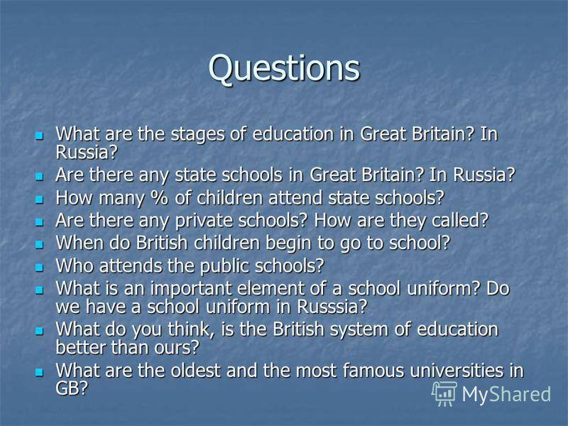 Questions What are the stages of education in Great Britain? In Russia? What are the stages of education in Great Britain? In Russia? Are there any state schools in Great Britain? In Russia? Are there any state schools in Great Britain? In Russia? Ho