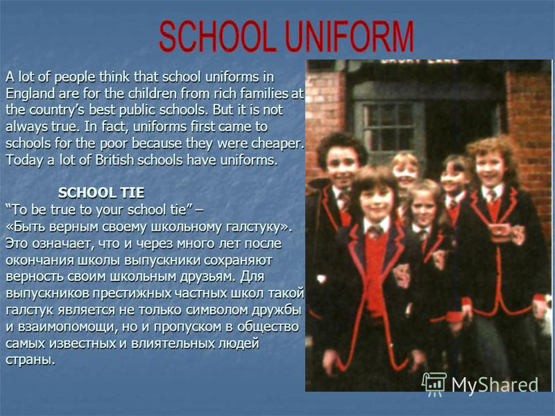 A lot of people think that school uniforms in England are for the children from rich families at the countrys best public schools. But it is not always true. In fact, uniforms first came to schools for the poor because they were cheaper. Today a lot