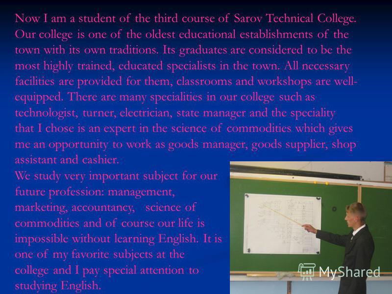 Now I am a student of the third course of Sarov Technical College. Our college is one of the oldest educational establishments of the town with its own traditions. Its graduates are considered to be the most highly trained, educated specialists in th