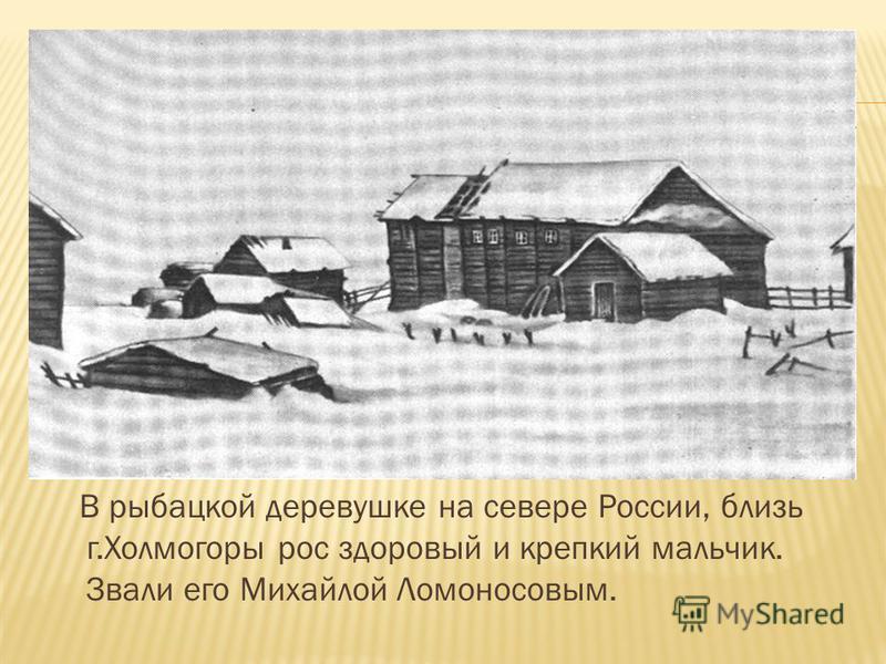 В рыбацкой деревушке на севере России, близь г.Холмогоры рос здоровый и крепкий мальчик. Звали его Михайлой Ломоносовым.