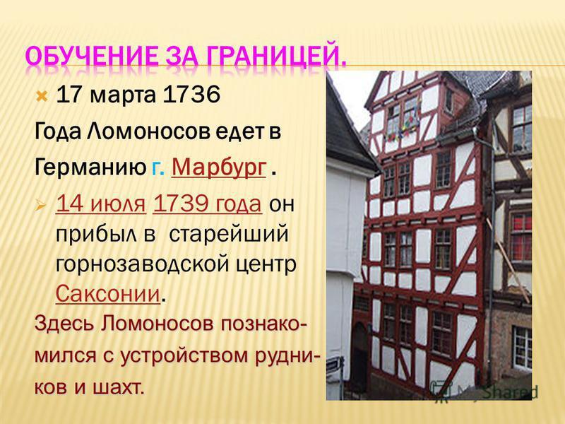 17 марта 1736 Года Ломоносов едет в Германию г. Марбург. 14 июля 1739 года он прибыл в старейший горнозаводской центр Саксонии. Здесь Ломоносов познакомился с устройством рудни- ков и шахт.