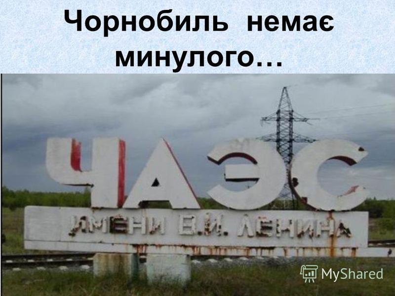 Чорнобиль немає минулого…