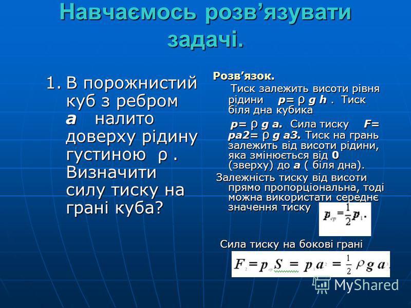 Навчаємось розвязувати задачі. 1.В порожнистий куб з ребром а налито доверху рідину густиною ρ. Визначити силу тиску на грані куба? Розвязок. Тиск залежить висоти рівня рідини р= ρ g h. Тиск біля дна кубика Тиск залежить висоти рівня рідини р= ρ g h.