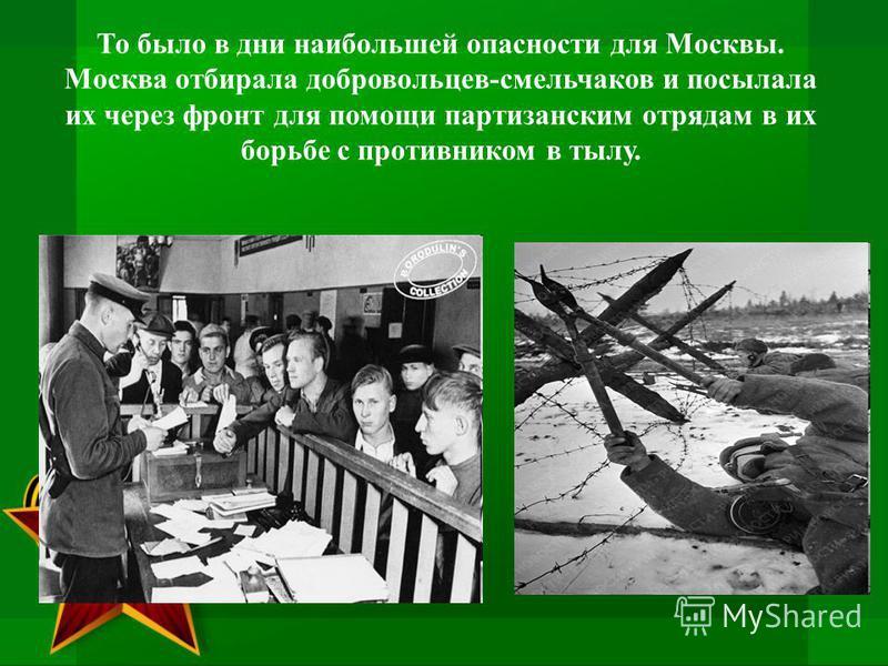То было в дни наибольшей опасности для Москвы. Москва отбирала добровольцев-смельчаков и посылала их через фронт для помощи партизанским отрядам в их борьбе с противником в тылу.