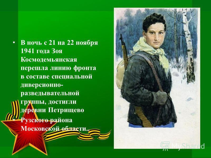 В ночь с 21 на 22 ноября 1941 года Зоя Космодемьянская перешла линию фронта в составе специальной диверсионно- разведывательной группы, достигли деревни Петрищево Рузского района Московской области..