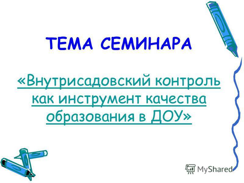 ТЕМА СЕМИНАРА «Внутрисадовский контроль как инструмент качества образования в ДОУ» «Внутрисадовский контроль как инструмент качества образования в ДОУ»