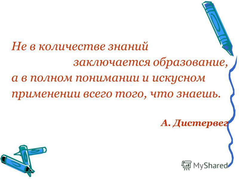 Не в количестве знаний заключается образование, а в полном понимании и искусном применении всего того, что знаешь. А. Дистервег