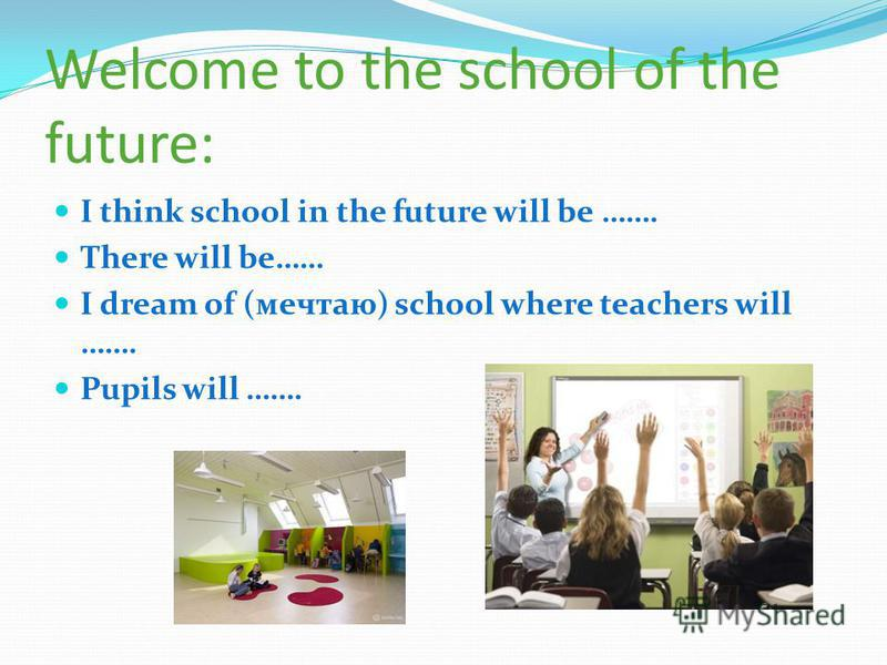 Welcome to the school of the future: I think school in the future will be ……. There will be…… I dream of (мечтаю) school where teachers will ……. Pupils will …….