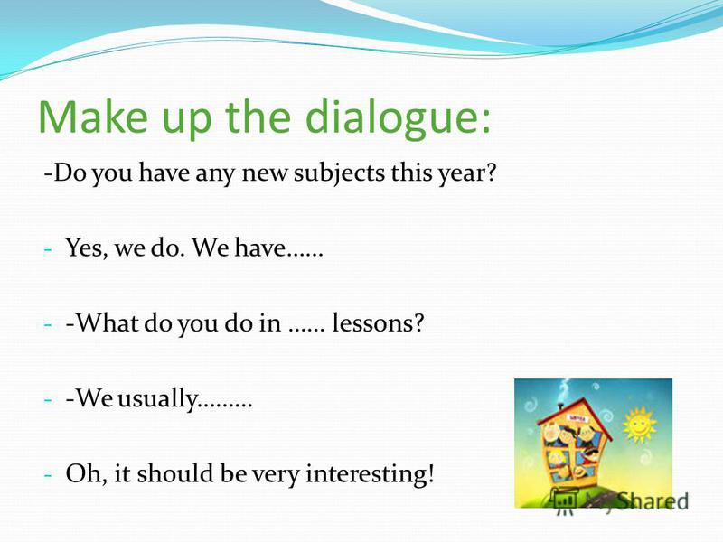 Make up the dialogue: -Do you have any new subjects this year? - Yes, we do. We have…… - -What do you do in …… lessons? - -We usually……… - Oh, it should be very interesting!