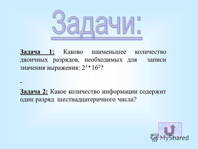 Задача 1: Каково наименьшее количество двоичных разрядов, необходимых для записи значения выражения: 2 4 16 2 ? Задача 2: Какое количество информации содержит один разряд шестнадцатеричного числа?