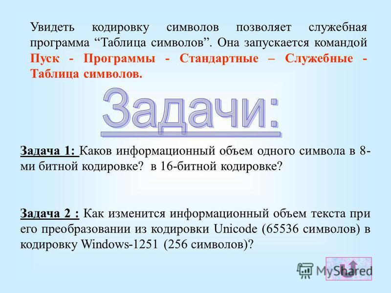 Задача 1: Каков информационный объем одного символа в 8- ми битной кодировке? в 16-битной кодировке? Задача 2 : Как изменится информационный объем текста при его преобразовании из кодировки Unicode (65536 символов) в кодировку Windows-1251 (256 симво