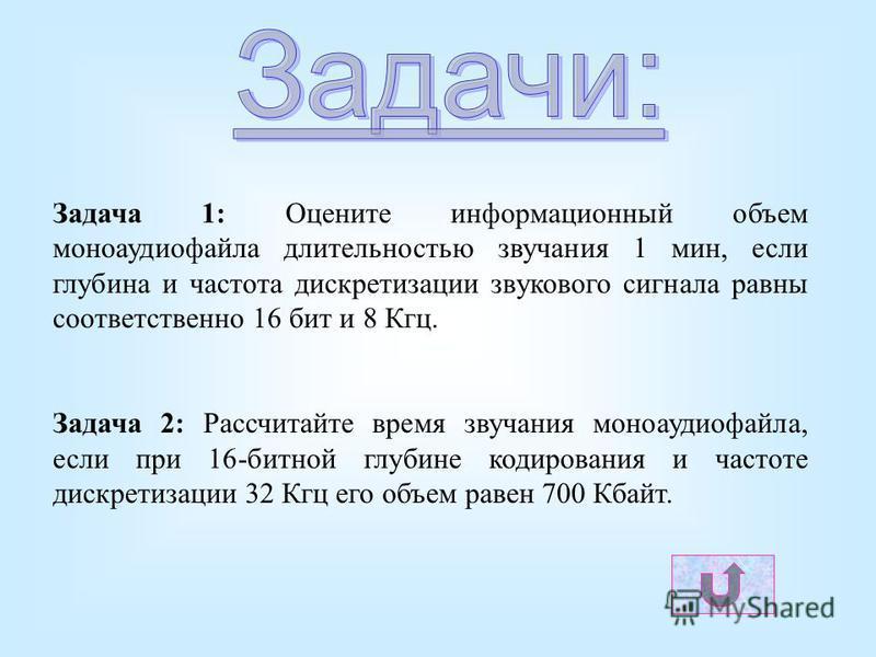 Задача 1: Оцените информационный объем моноаудиофайла длительностью звучания 1 мин, если глубина и частота дискретизации звукового сигнала равны соответственно 16 бит и 8 Кгц. Задача 2: Рассчитайте время звучания моноаудиофайла, если при 16-битной гл