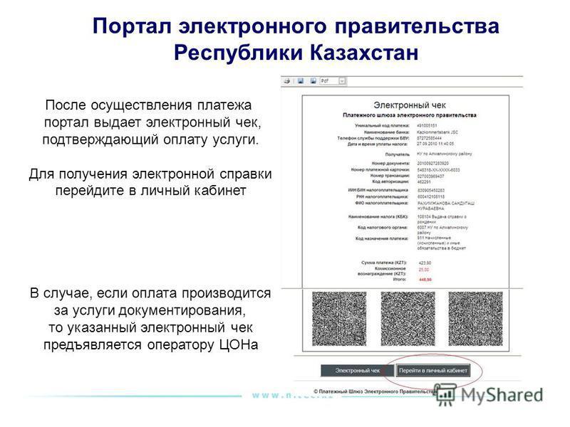 Портал электронного правительства Республики Казахстан После осуществления платежа портал выдает электронный чек, подтверждающий оплату услуги. Для получения электронной справки перейдите в личный кабинет В случае, если оплата производится за услуги