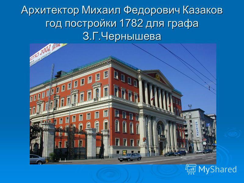 Архитектор Михаил Федорович Казаков год постройки 1782 для графа З.Г.Чернышева