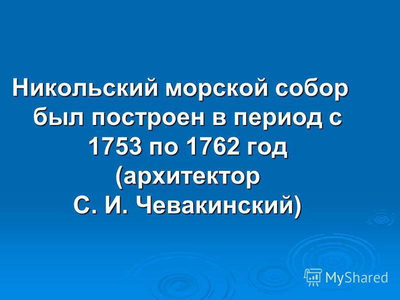Никольский морской собор был построен в период с 1753 по 1762 год (архитектор С. И. Чевакинский)