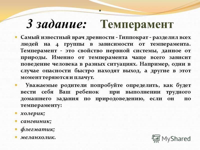 .. 3 задание: Темперамент Самый известный врач древности - Гиппократ - разделил всех людей на 4 группы в зависимости от темперамента. Темперамент - это свойство нервной системы, данное от природы. Именно от темперамента чаще всего зависит поведение ч