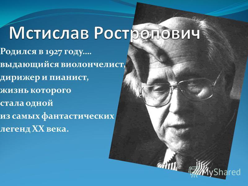 Родился в 1927 году…. выдающийся виолончелист, дирижер и пианист, жизнь которого стала одной из самых фантастических легенд ХХ века.