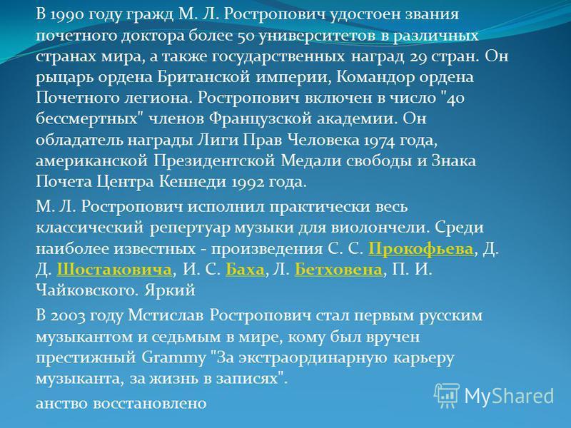 В 1990 году гражд М. Л. Ростропович удостоен звания почетного доктора более 50 университетов в различных странах мира, а также государственных наград 29 стран. Он рыцарь ордена Британской империи, Командор ордена Почетного легиона. Ростропович включе