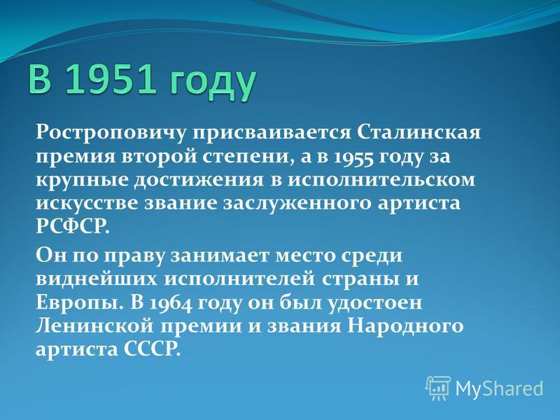 Ростроповичу присваивается Сталинская премия второй степени, а в 1955 году за крупные достижения в исполнительском искусстве звание заслуженного артиста РСФСР. Он по праву занимает место среди виднейших исполнителей страны и Европы. В 1964 году он бы