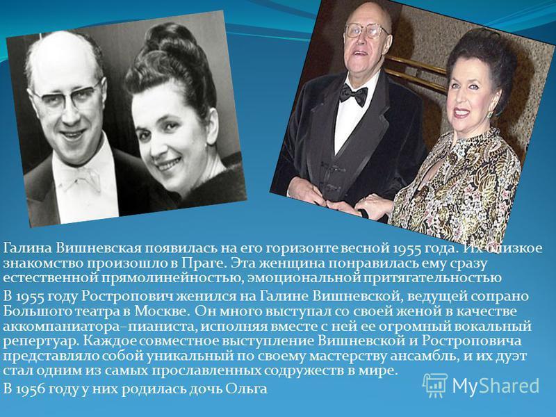 Галина Вишневская появилась на его горизонте весной 1955 года. Их близкое знакомство произошло в Праге. Эта женщина понравилась ему сразу естественной прямолинейностью, эмоциональной притягательностью В 1955 году Ростропович женился на Галине Вишневс