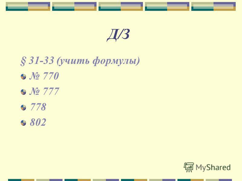 Д/З § 31-33 (учить формулы) 770 777 778 802
