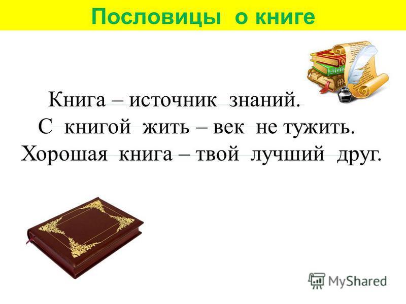 Книга – источник знаний. С книгой жить – век не тужить. Хорошая книга – твой лучший друг. Пословицы о книге