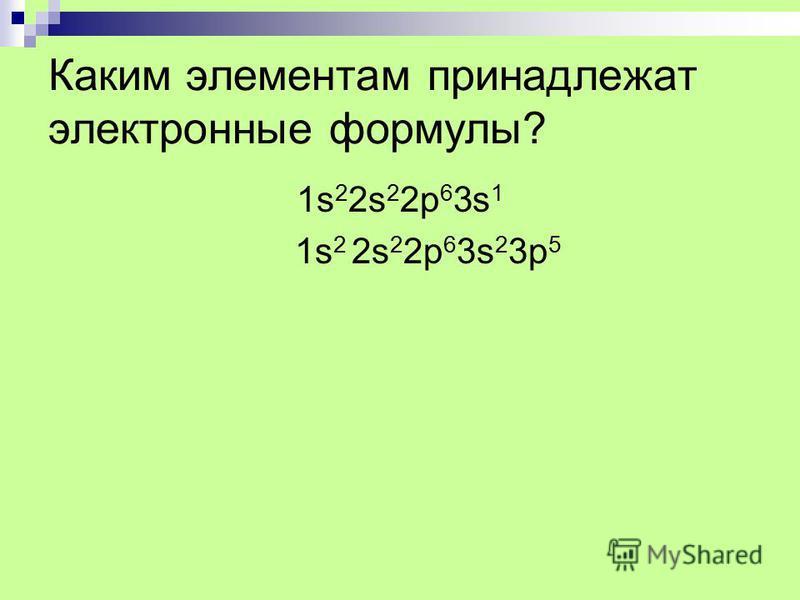Каким элементам принадлежат электронные формулы? 1s22s22p63s11s22s22p63s1 1s 2 2s 2 2p 6 3s 2 3p 5