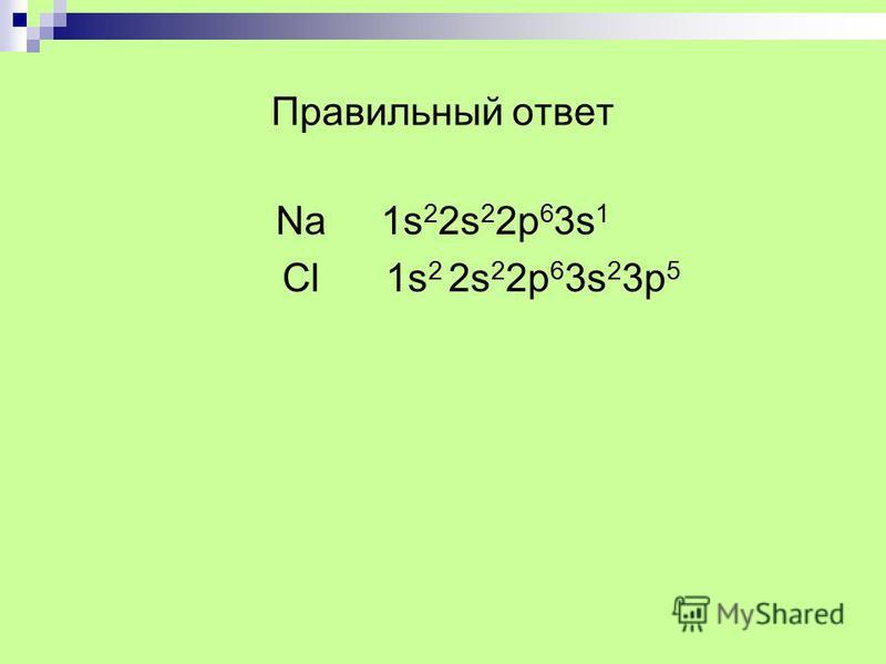 Правильный ответ Na 1s 2 2s 2 2p 6 3s 1 Сl 1s 2 2s 2 2p 6 3s 2 3p 5
