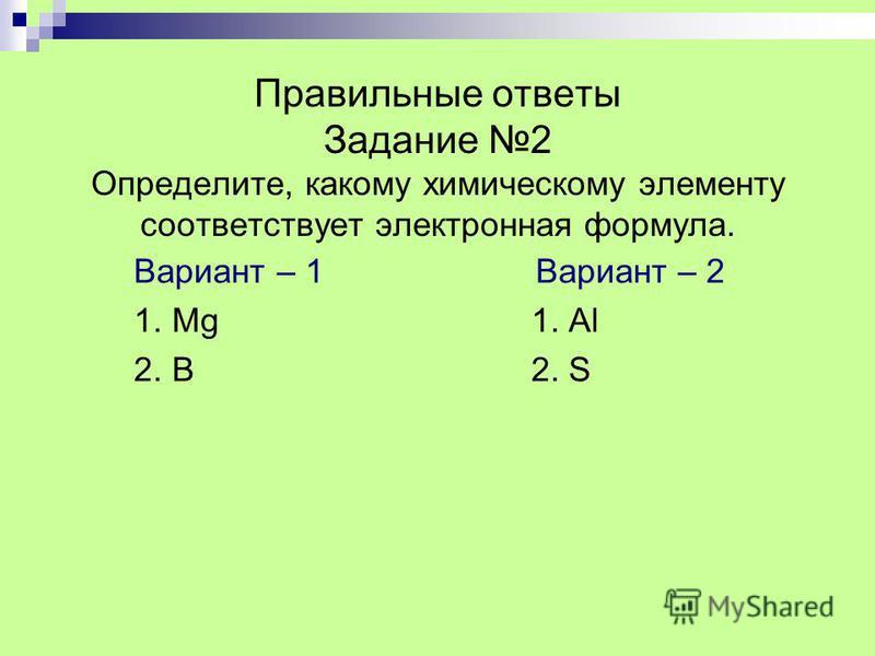 Правильные ответы Задание 2 Определите, какому химическому элементу соответствует электронная формула. Вариант – 1 1. Мg 2. B Вариант – 2 1. Al 2. S