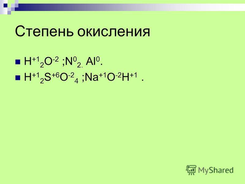 Степень окисления H +1 2 O -2 ;N 0 2. Al 0. H +1 2 S +6 O -2 4 ;Na +1 O -2 H +1.